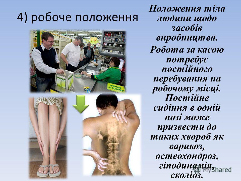 4) робоче положення Положення тіла людини щодо засобів виробництва. Робота за касою потребує постійного перебування на робочому місці. Постійне сидіння в одній позі може призвести до таких хвороб як варикоз, остеохондроз, гіподинамія, сколіоз.