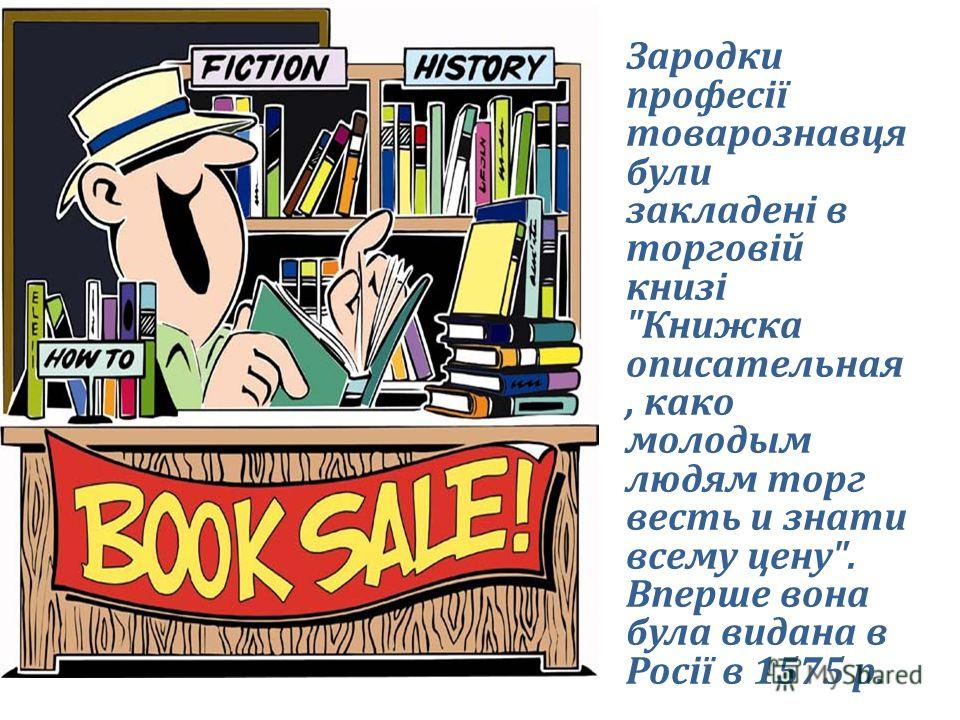 Зародки професії товарознавця були закладені в торговій книзі Книжка описательная, како молодым людям торг весть и знати всему цену. Вперше вона була видана в Росії в 1575 р.