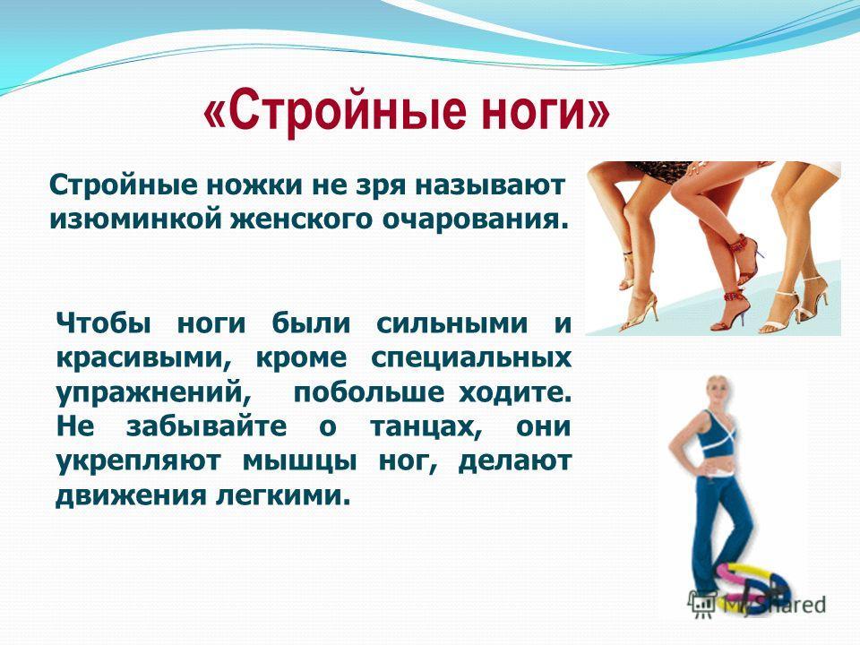 «Стройные ноги» Чтобы ноги были сильными и красивыми, кроме специальных упражнений, побольше ходите. Не забывайте о танцах, они укрепляют мышцы ног, делают движения легкими. Стройные ножки не зря называют изюминкой женского очарования.