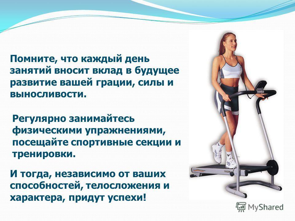 Помните, что каждый день занятий вносит вклад в будущее развитие вашей грации, силы и выносливости. Регулярно занимайтесь физическими упражнениями, посещайте спортивные секции и тренировки. И тогда, независимо от ваших способностей, телосложения и ха