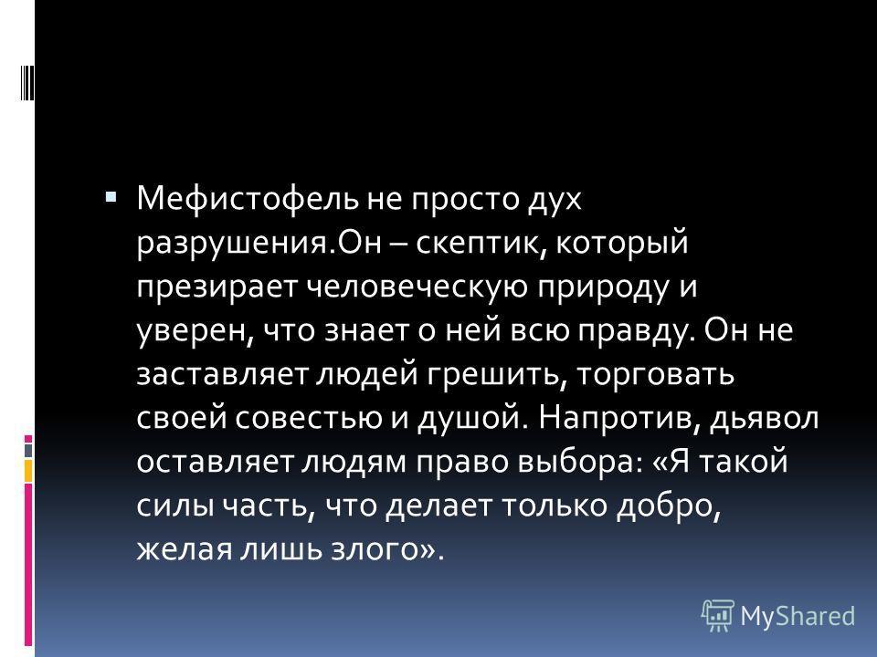 Мефистофель не просто дух разрушения.Он – скептик, который презирает человеческую природу и уверен, что знает о ней всю правду. Он не заставляет людей грешить, торговать своей совестью и душой. Напротив, дьявол оставляет людям право выбора: «Я такой