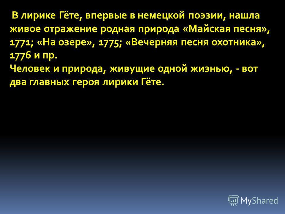 В лирике Гёте, впервые в немецкой поэзии, нашла живое отражение родная природа «Майская песня», 1771; «На озере», 1775; «Вечерняя песня охотника», 1776 и пр. Человек и природа, живущие одной жизнью, - вот два главных героя лирики Гёте.