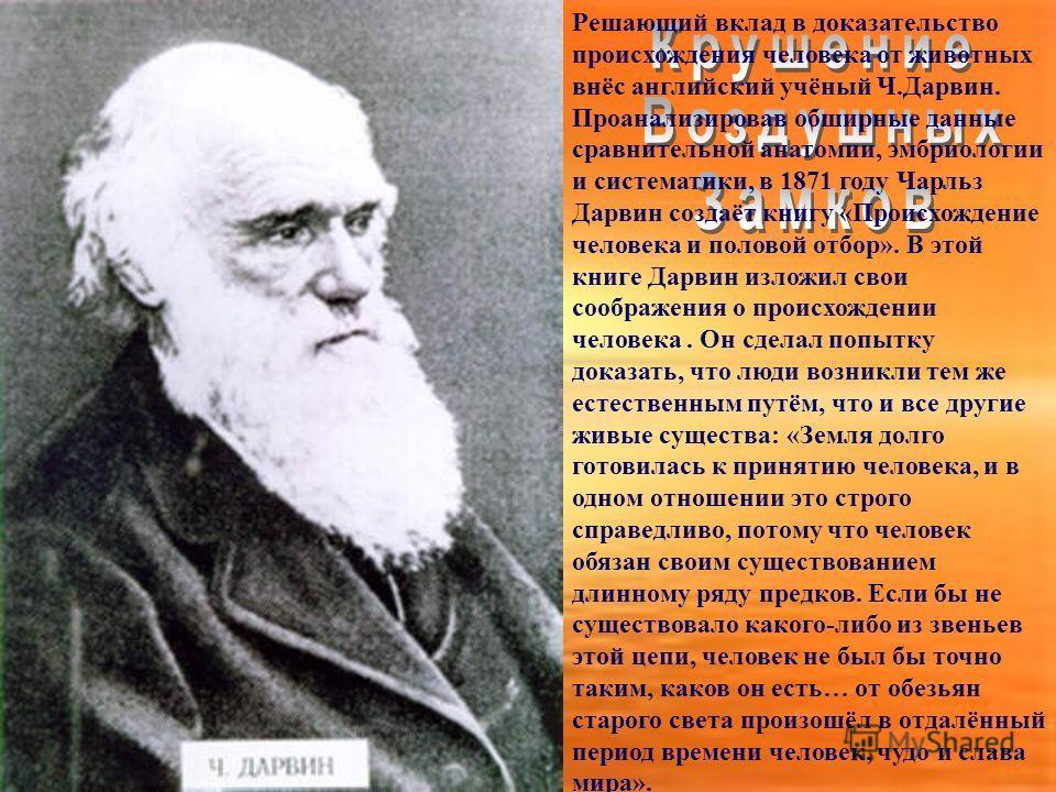 Решающий вклад в доказательство происхождения человека от животных внёс английский учёный Ч.Дарвин. Проанализировав обширные данные сравнительной анатомии, эмбриологии и систематики, в 1871 году Чарльз Дарвин создаёт книгу «Происхождение человека и п