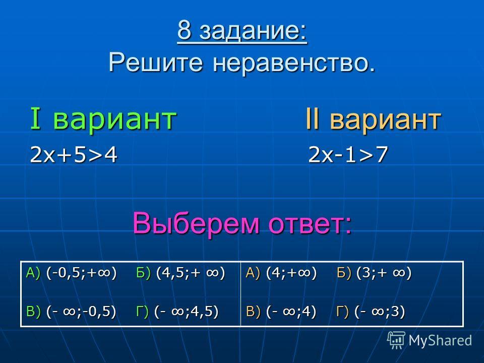 8 задание: Решите неравенство. I вариант II вариант 2х+5>4 2х-1>7 Выберем ответ: А) (-0,5;+) Б) (4,5;+ ) В) (- ;-0,5) Г) (- ;4,5) А) (4;+) Б) (3;+ ) В) (- ;4) Г) (- ;3)