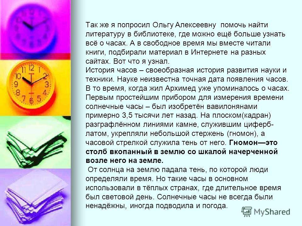 Так же я попросил Ольгу Алексеевну помочь найти литературу в библиотеке, где можно ещё больше узнать всё о часах. А в свободное время мы вместе читали книги, подбирали материал в Интернете на разных сайтах. Вот что я узнал. История часов – своеобразн