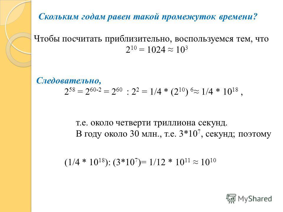 Скольким годам равен такой промежуток времени? Чтобы посчитать приблизительно, воспользуемся тем, что 2 10 = 1024 10 3 Следовательно, 2 58 = 2 60-2 = 2 60 : 2 2 = 1/4 * (2 10 ) 6 1/4 * 10 18, т.е. около четверти триллиона секунд. В году около 30 млн.