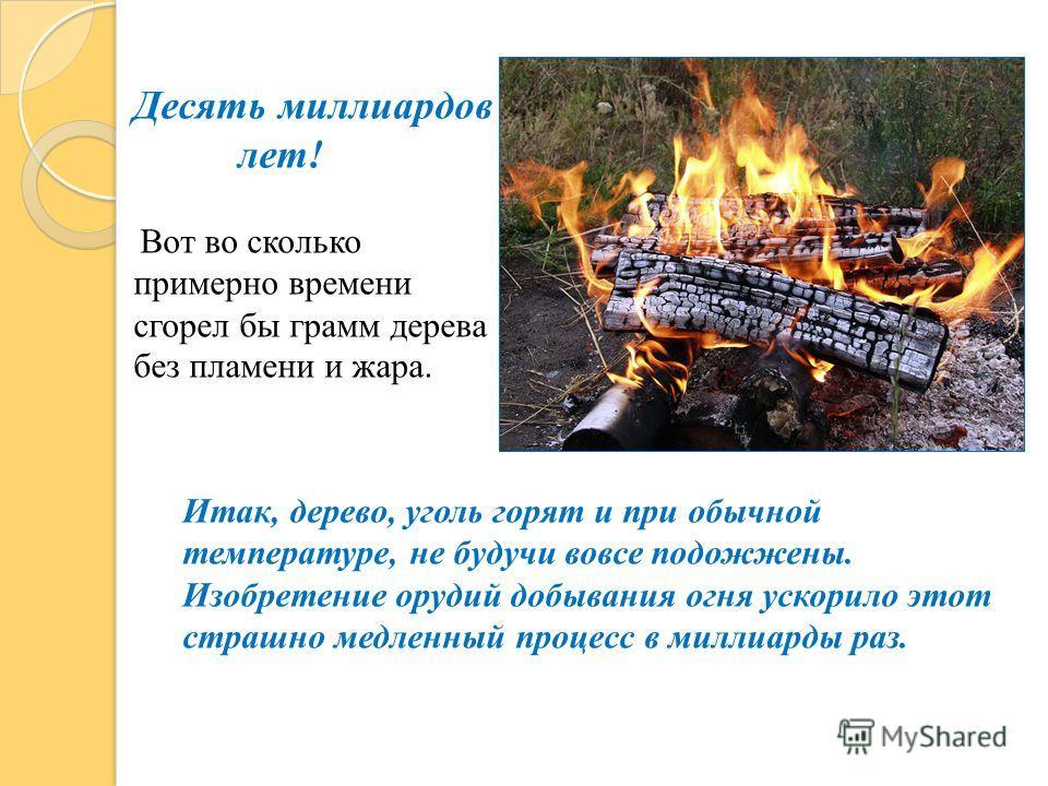Десять миллиардов лет! Вот во сколько примерно времени сгорел бы грамм дерева без пламени и жара. Итак, дерево, уголь горят и при обычной температуре, не будучи вовсе подожжены. Изобретение орудий добывания огня ускорило этот страшно медленный процес