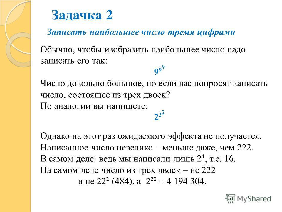 Записать наибольшее число тремя цифрами Обычно, чтобы изобразить наибольшее число надо записать его так: 9 9 9 Число довольно большое, но если вас попросят записать число, состоящее из трех двоек? По аналогии вы напишете: 2 2 2 Однако на этот раз ожи