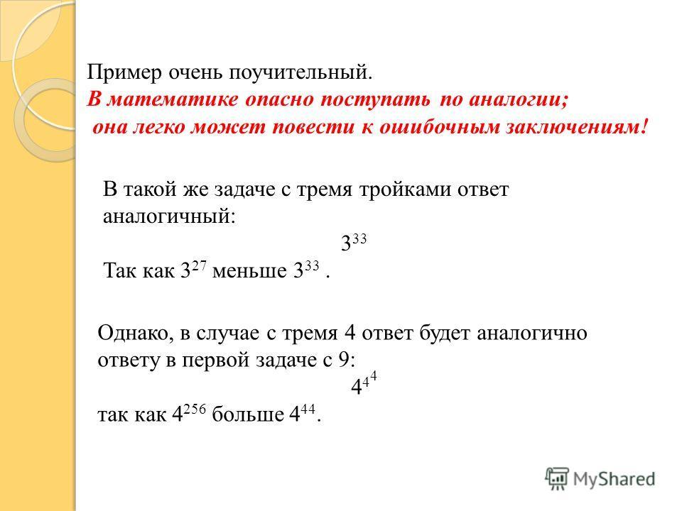 Пример очень поучительный. В математике опасно поступать по аналогии; она легко может повести к ошибочным заключениям! В такой же задаче с тремя тройками ответ аналогичный: 3 33 Так как 3 27 меньше 3 33. Однако, в случае с тремя 4 ответ будет аналоги
