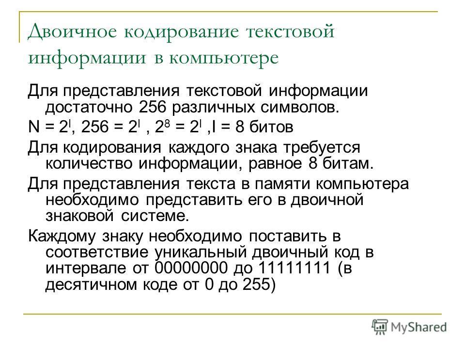 Двоичное кодирование текстовой информации в компьютере Для представления текстовой информации достаточно 256 различных символов. N = 2 I, 256 = 2 I, 2 8 = 2 I,I = 8 битов Для кодирования каждого знака требуется количество информации, равное 8 битам.
