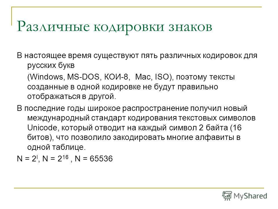 Различные кодировки знаков В настоящее время существуют пять различных кодировок для русских букв (Windows, MS-DOS, КОИ-8, Mac, ISO), поэтому тексты созданные в одной кодировке не будут правильно отображаться в другой. В последние годы широкое распро