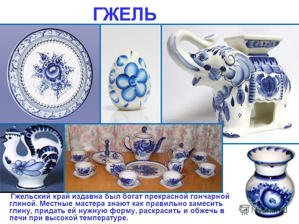 ГЖЕЛЬ В небольшой деревеньке Гжель, расположенной недалеко от Москвы, делают красивую посуду и игрушки, расписанные всего одной краской – синей.