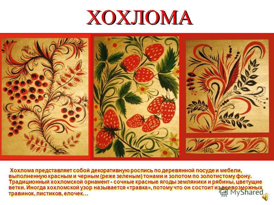 ХОХЛОМА Это самый знаменитый русский промысел. Возник он почти 300 лет тому назад. Когда смотришь на хохломскую посуду, кажется, что она сделана из чистого золота и есть из нее можно только по большим праздникам. Но на самом деле эта посуда сделана и