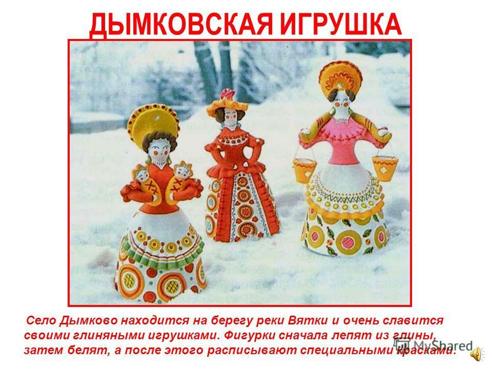В каждой области делали свои изделия, не похожие на другие. Многие игрушки даже называются по той местности, откуда они родом: например, дымковская игрушка из села Дымково