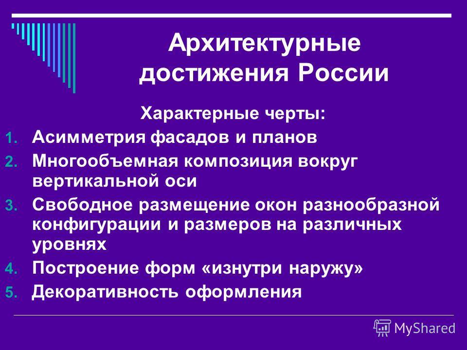Архитектурные достижения России Характерные черты: 1. Асимметрия фасадов и планов 2. Многообъемная композиция вокруг вертикальной оси 3. Свободное размещение окон разнообразной конфигурации и размеров на различных уровнях 4. Построение форм «изнутри