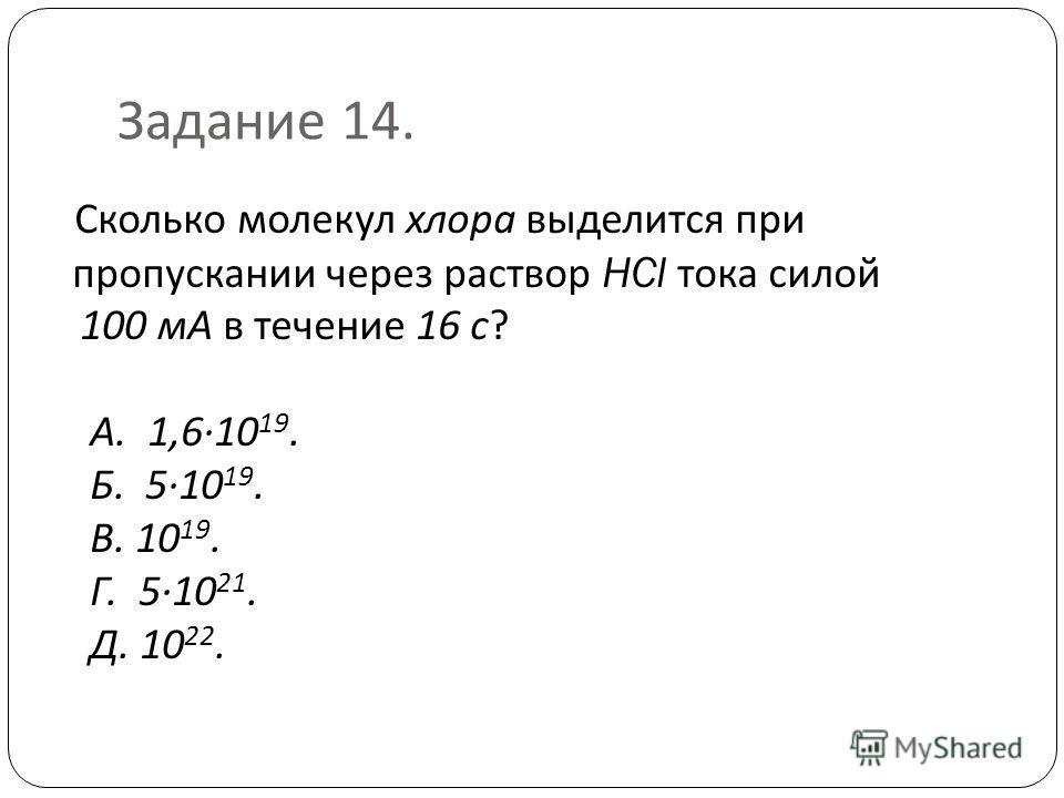 Задание 14. Сколько молекул хлора выделится при пропускании через раствор HCl тока силой 100 мА в течение 16 с ? А. 1,610 19. Б. 510 19. В. 10 19. Г. 510 21. Д. 10 22.