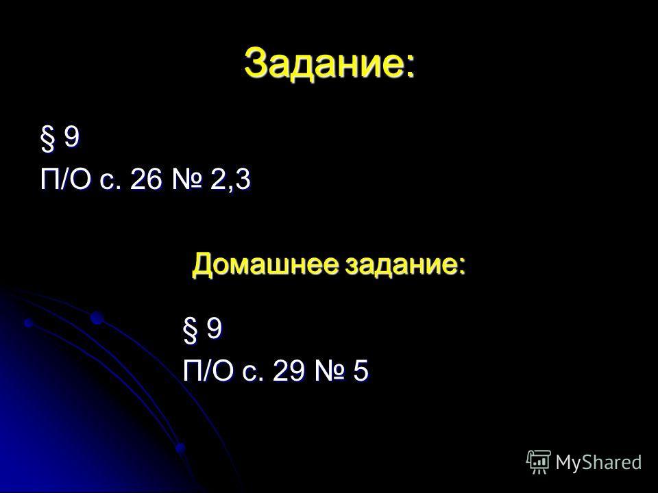 Задание: § 9 П/О с. 26 2,3 Домашнее задание: § 9 П/О с. 29 5