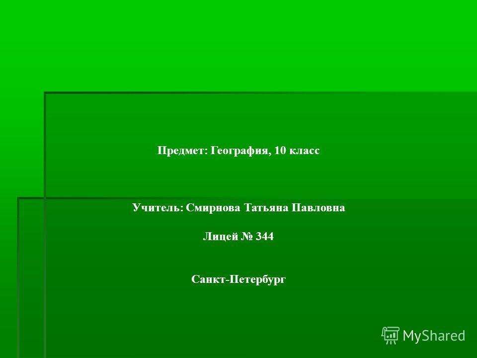 Предмет: География, 10 класс Учитель: Смирнова Татьяна Павловна Лицей 344 Санкт-Петербург