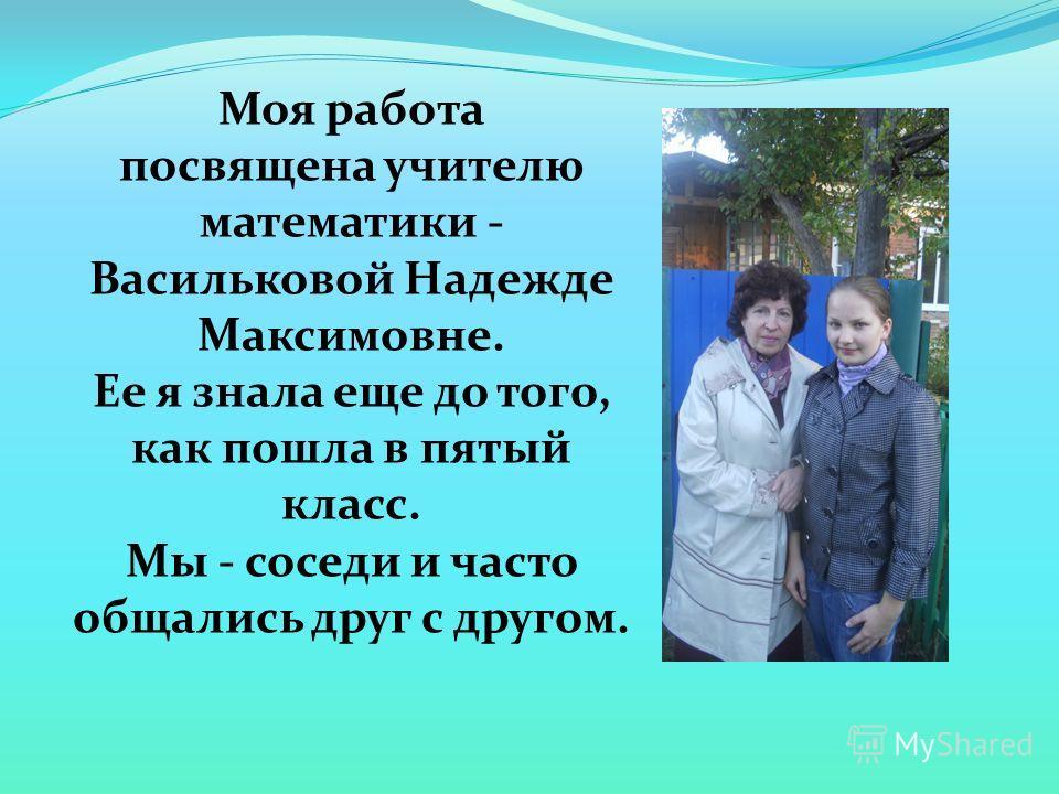 Моя работа посвящена учителю математики - Васильковой Надежде Максимовне. Ее я знала еще до того, как пошла в пятый класс. Мы - соседи и часто общались друг с другом.