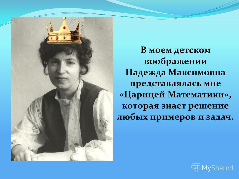 В моем детском воображении Надежда Максимовна представлялась мне «Царицей Математики», которая знает решение любых примеров и задач.