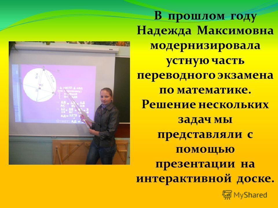 В прошлом году Надежда Максимовна модернизировала устную часть переводного экзамена по математике. Решение нескольких задач мы представляли с помощью презентации на интерактивной доске.