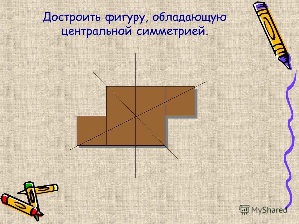 Достроить фигуру, обладающую центральной симметрией.