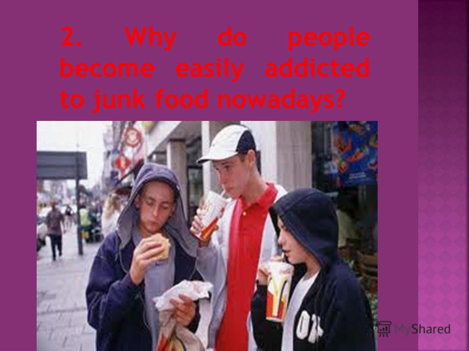 2. Why do people become easily addicted to junk food nowadays?