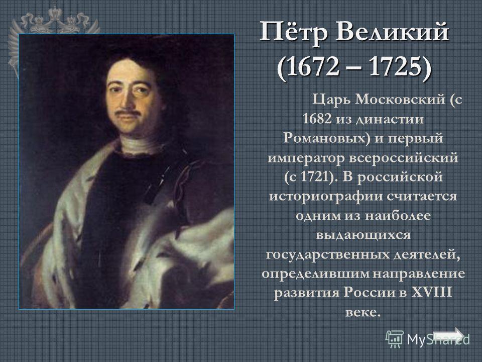 Пётр Великий (1672 – 1725) Царь Московский (с 1682 из династии Романовых) и первый император всероссийский (с 1721). В российской историографии считается одним из наиболее выдающихся государственных деятелей, определившим направление развития России