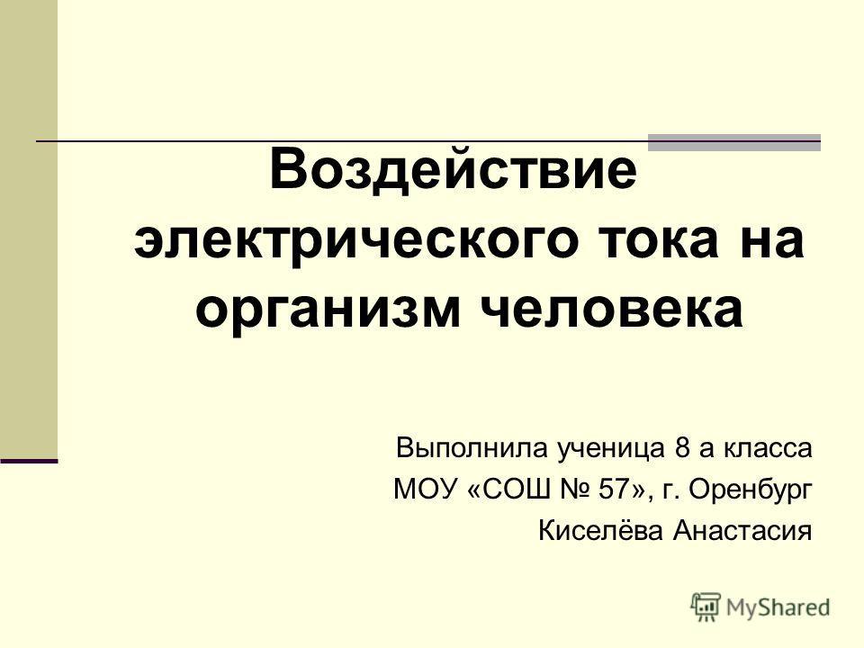 Воздействие электрического тока на организм человека Выполнила ученица 8 а класса МОУ «СОШ 57», г. Оренбург Киселёва Анастасия