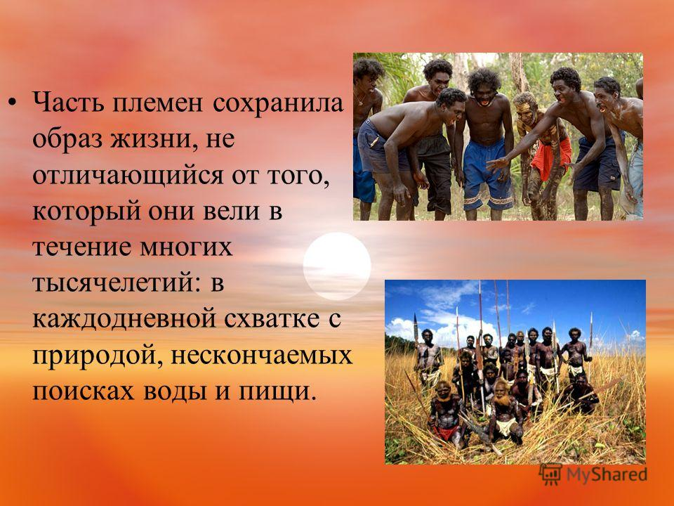 Часть племен сохранила образ жизни, не отличающийся от того, который они вели в течение многих тысячелетий: в каждодневной схватке с природой, нескончаемых поисках воды и пищи.