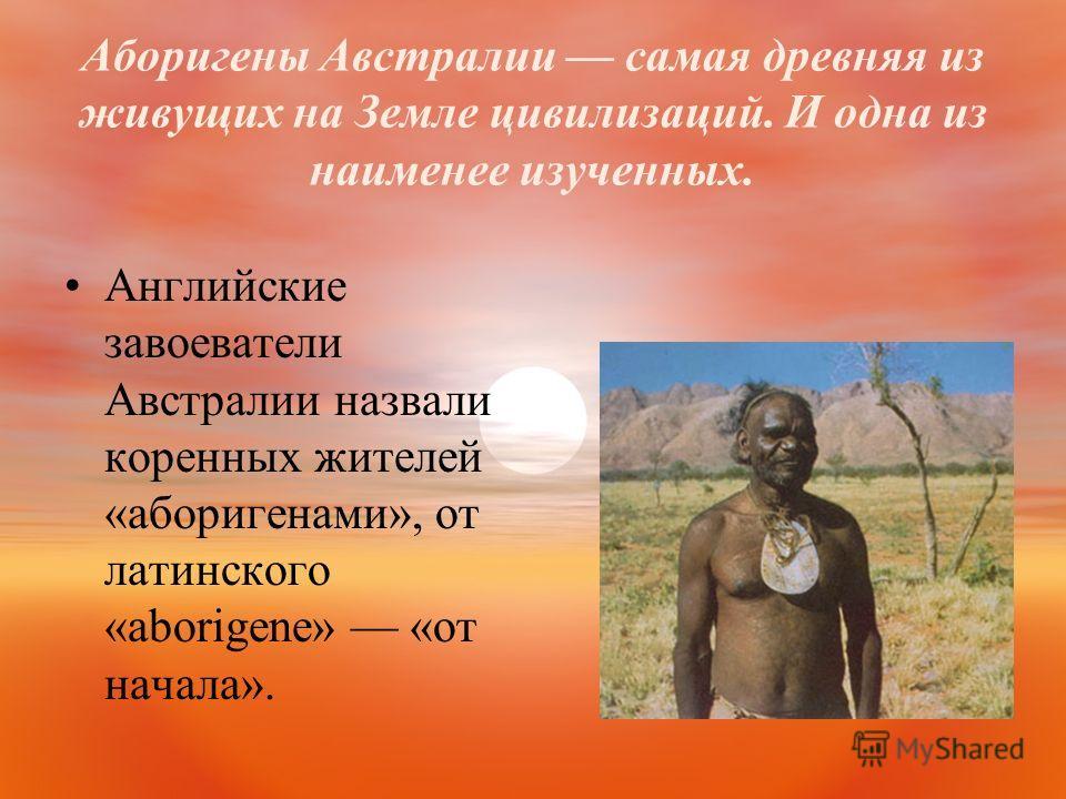 Аборигены Австралии самая древняя из живущих на Земле цивилизаций. И одна из наименее изученных. Английские завоеватели Австралии назвали коренных жителей «аборигенами», от латинского «aborigene» «от начала».