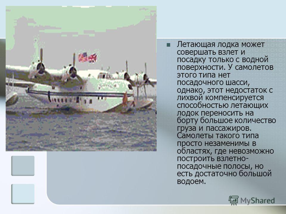 Летающая лодка может совершать взлет и посадку только с водной поверхности. У самолетов этого типа нет посадочного шасси, однако, этот недостаток с лихвой компенсируется способностью летающих лодок переносить на борту большое количество груза и пасса
