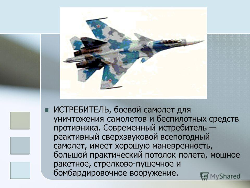 ИСТРЕБИТЕЛЬ, боевой самолет для уничтожения самолетов и беспилотных средств противника. Современный истребитель реактивный сверхзвуковой всепогодный самолет, имеет хорошую маневренность, большой практический потолок полета, мощное ракетное, стрелково