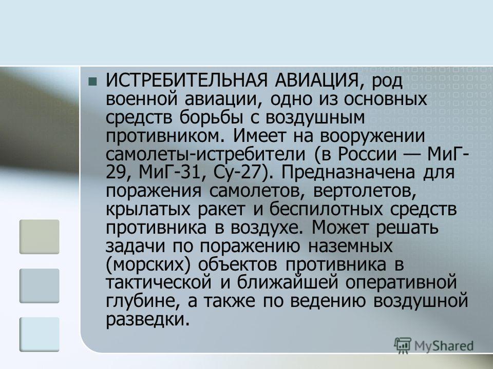 ИСТРЕБИТЕЛЬНАЯ АВИАЦИЯ, род военной авиации, одно из основных средств борьбы с воздушным противником. Имеет на вооружении самолеты-истребители (в России МиГ- 29, МиГ-31, Су-27). Предназначена для поражения самолетов, вертолетов, крылатых ракет и бесп