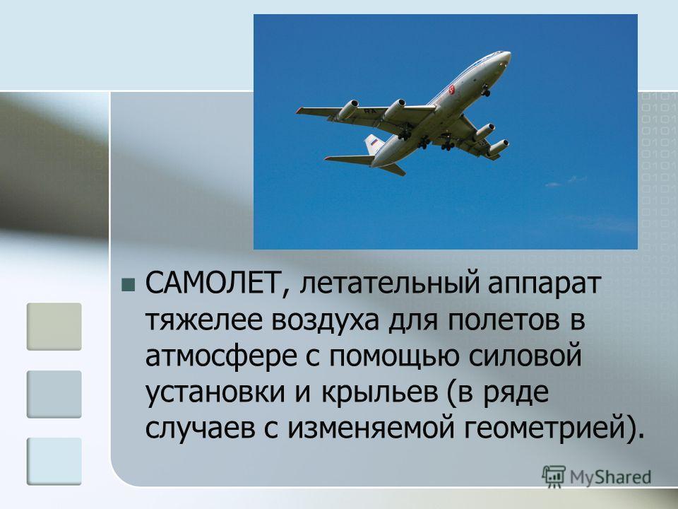 САМОЛЕТ, летательный аппарат тяжелее воздуха для полетов в атмосфере с помощью силовой установки и крыльев (в ряде случаев с изменяемой геометрией).