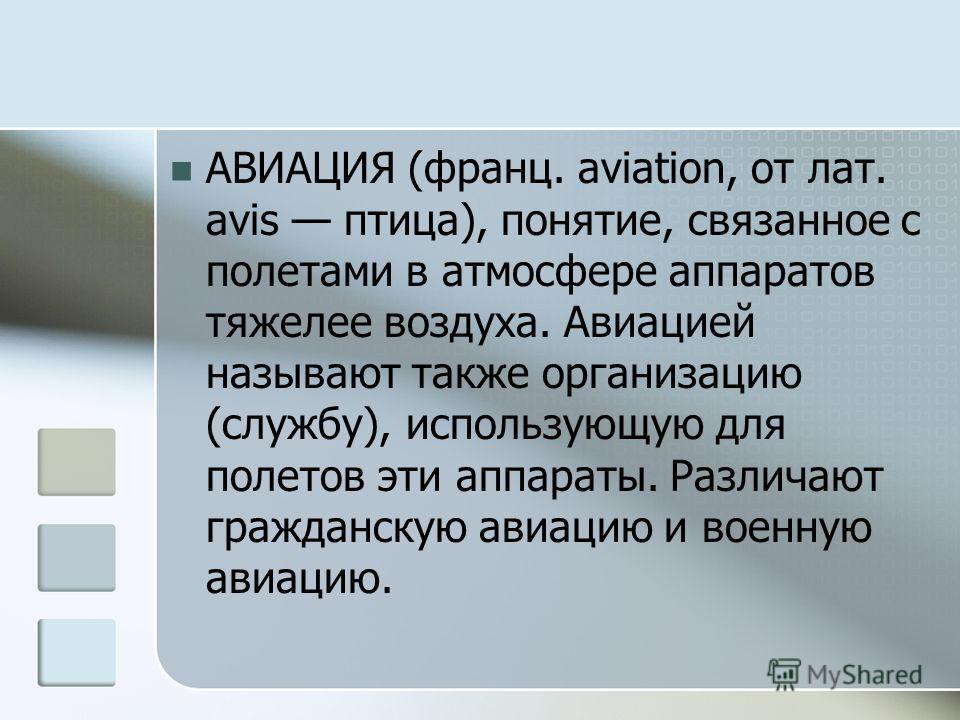 АВИАЦИЯ (франц. aviation, от лат. avis птица), понятие, связанное с полетами в атмосфере аппаратов тяжелее воздуха. Авиацией называют также организацию (службу), использующую для полетов эти аппараты. Различают гражданскую авиацию и военную авиацию.