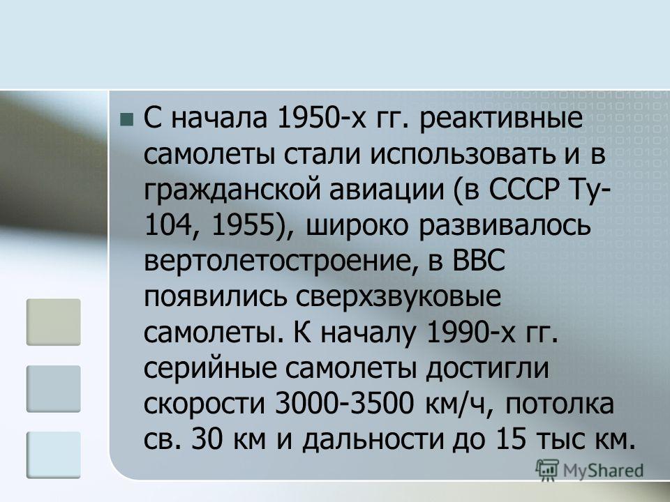 С начала 1950-х гг. реактивные самолеты стали использовать и в гражданской авиации (в СССР Ту- 104, 1955), широко развивалось вертолетостроение, в ВВС появились сверхзвуковые самолеты. К началу 1990-х гг. серийные самолеты достигли скорости 3000-3500
