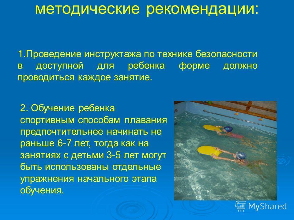 1.Проведение инструктажа по технике безопасности в доступной для ребенка форме должно проводиться каждое занятие. методические рекомендации: 2. Обучение ребенка спортивным способам плавания предпочтительнее начинать не раньше 6-7 лет, тогда как на за
