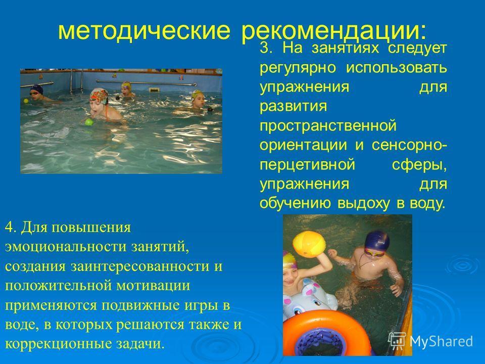 3. На занятиях следует регулярно использовать упражнения для развития пространственной ориентации и сенсорно- перцетивной сферы, упражнения для обучению выдоху в воду. методические рекомендации: 4. Для повышения эмоциональности занятий, создания заин