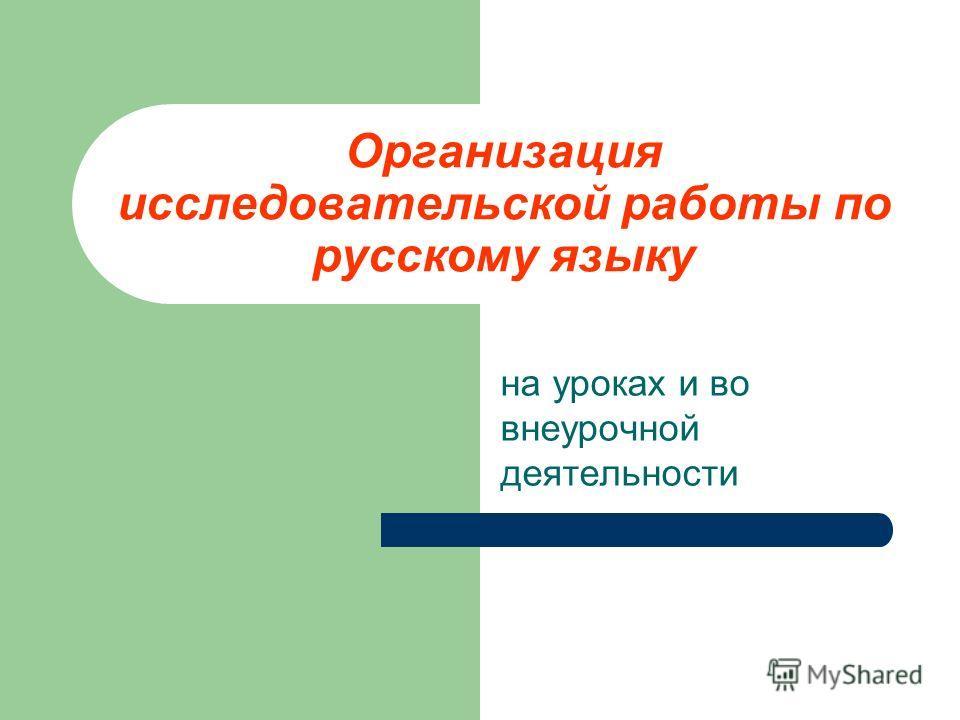 Организация исследовательской работы по русскому языку на уроках и во внеурочной деятельности
