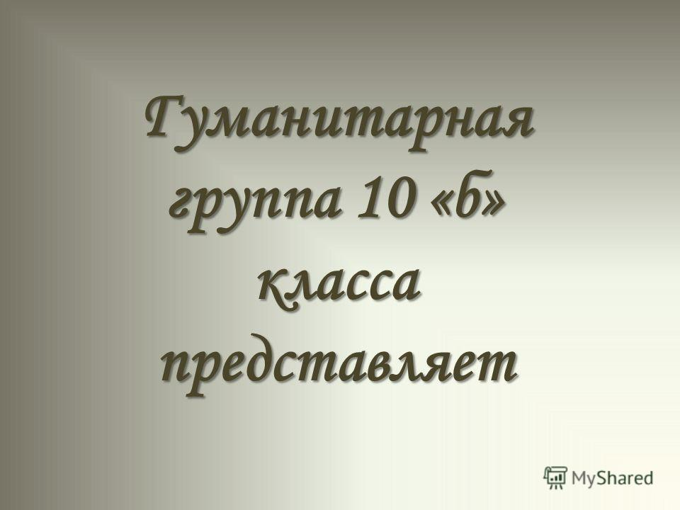 Гуманитарная группа 10 «б» класса представляет