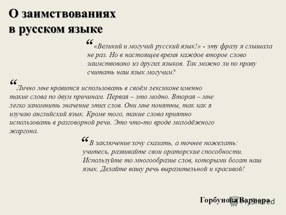 О заимствованиях в русском языке «Великий и могучий русский язык!» - эту фразу я слышала не раз. Но в настоящее время каждое второе слово заимствовано из других языков. Так можно ли по праву считать наш язык могучим? Лично мне нравится использовать в
