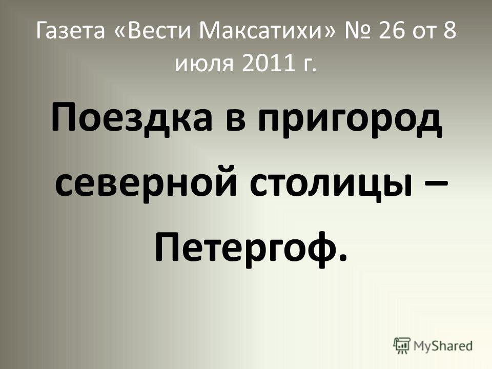 Газета «Вести Максатихи» 26 от 8 июля 2011 г. Поездка в пригород северной столицы – Петергоф.