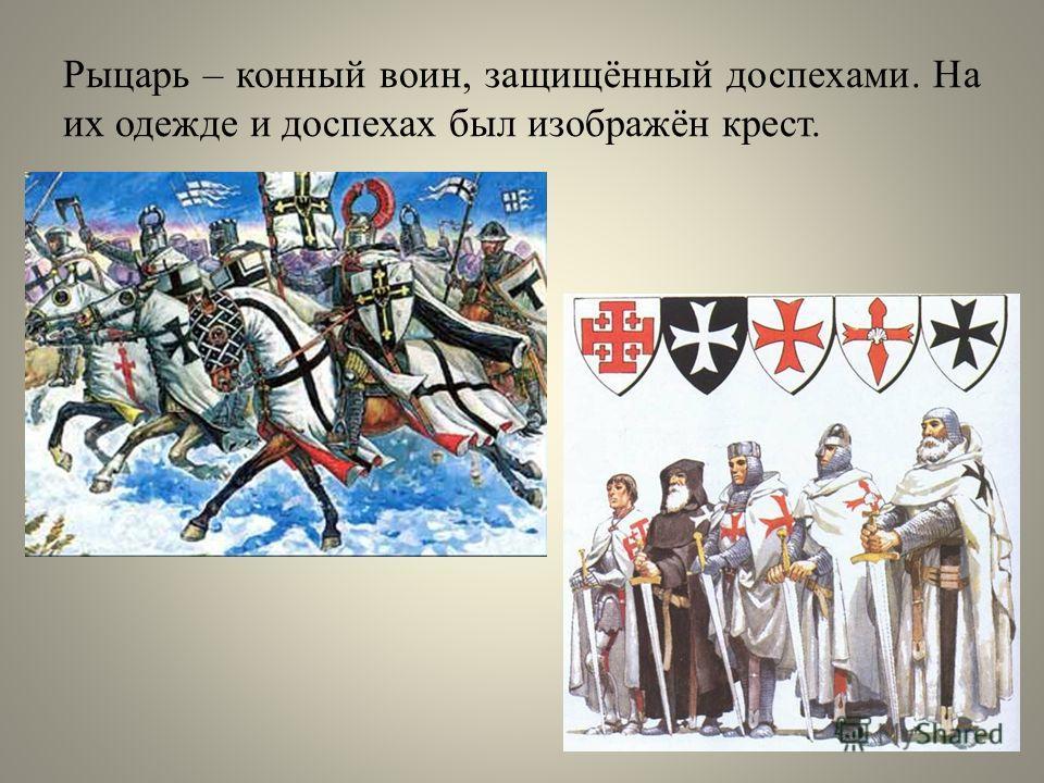 Рыцарь – конный воин, защищённый доспехами. На их одежде и доспехах был изображён крест.