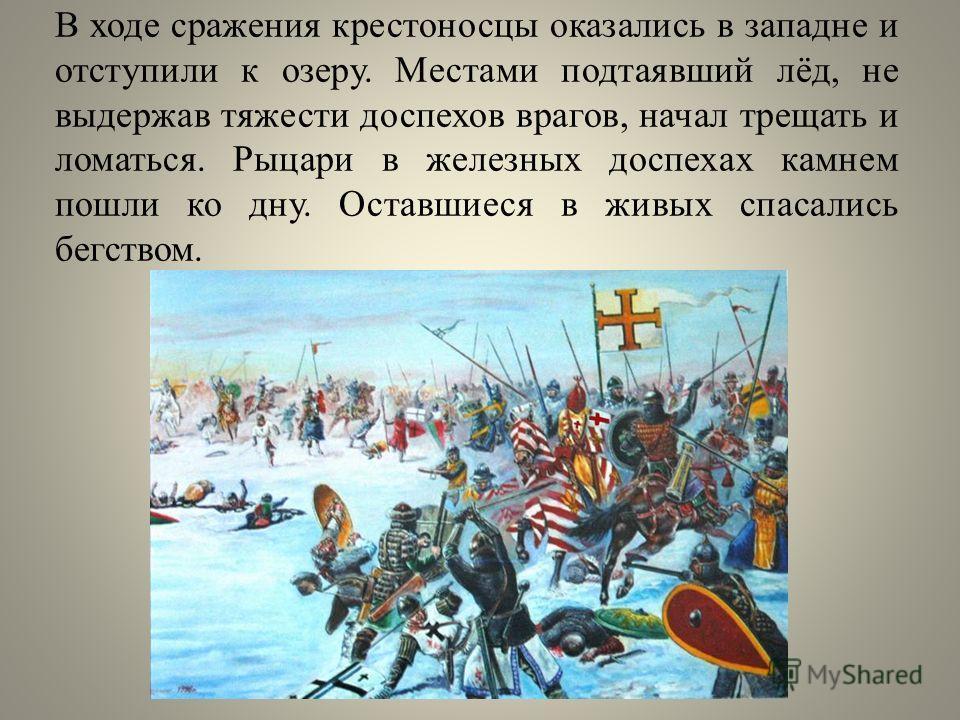 В ходе сражения крестоносцы оказались в западне и отступили к озеру. Местами подтаявший лёд, не выдержав тяжести доспехов врагов, начал трещать и ломаться. Рыцари в железных доспехах камнем пошли ко дну. Оставшиеся в живых спасались бегством.
