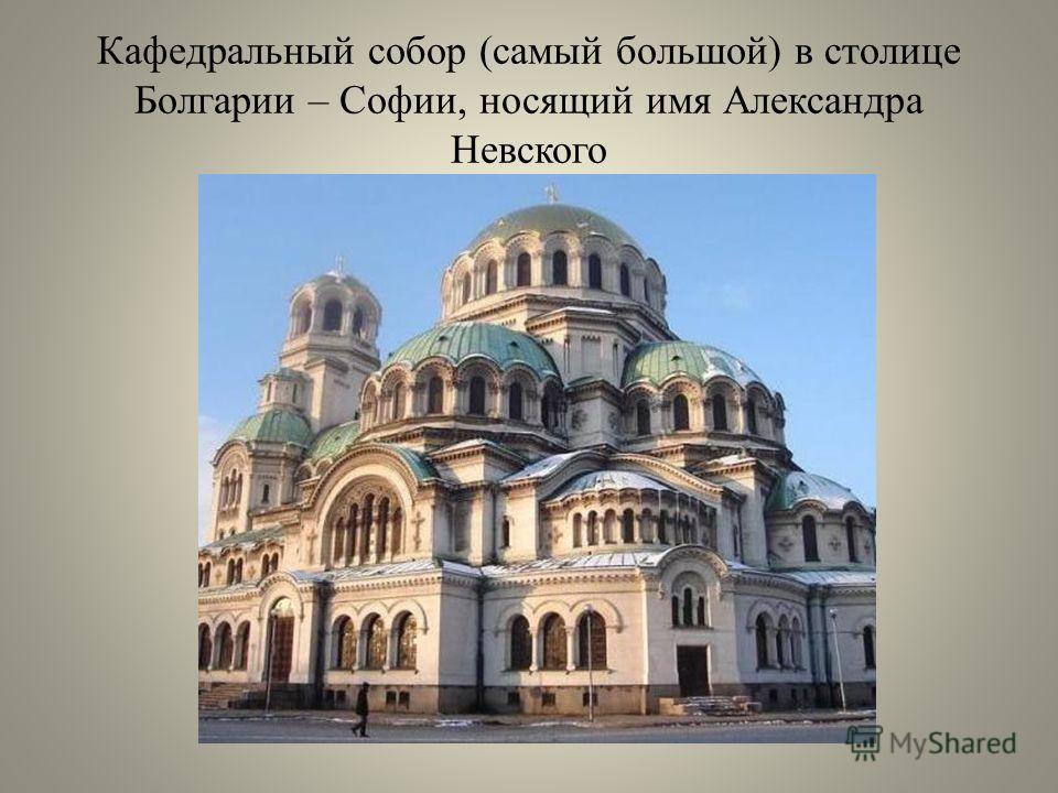 Кафедральный собор (самый большой) в столице Болгарии – Софии, носящий имя Александра Невского