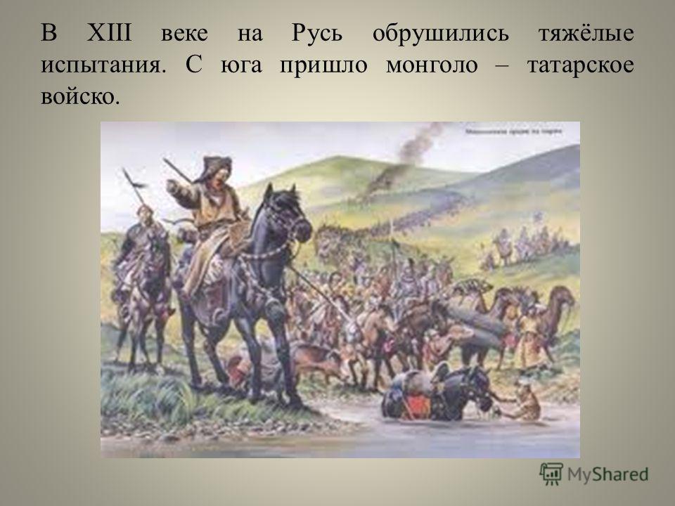 В XIII веке на Русь обрушились тяжёлые испытания. С юга пришло монголо – татарское войско.