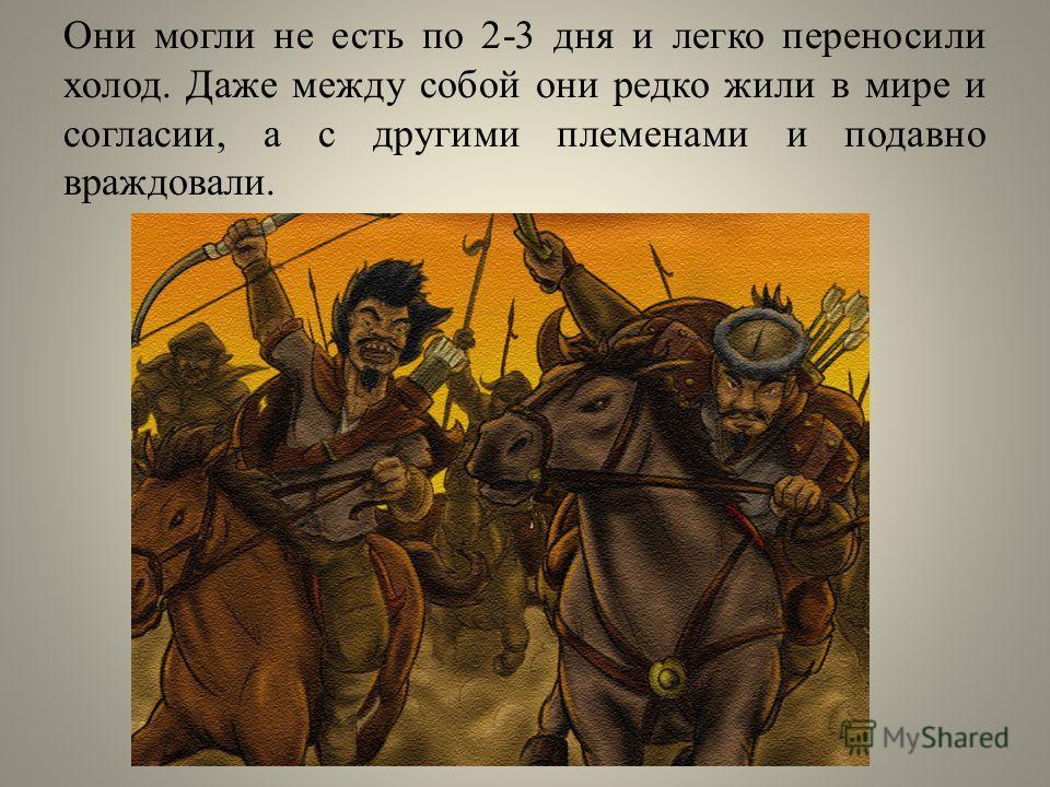 Они могли не есть по 2-3 дня и легко переносили холод. Даже между собой они редко жили в мире и согласии, а с другими племенами и подавно враждовали.
