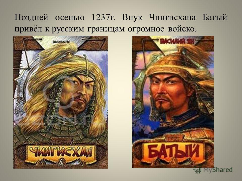 Поздней осенью 1237г. Внук Чингисхана Батый привёл к русским границам огромное войско.