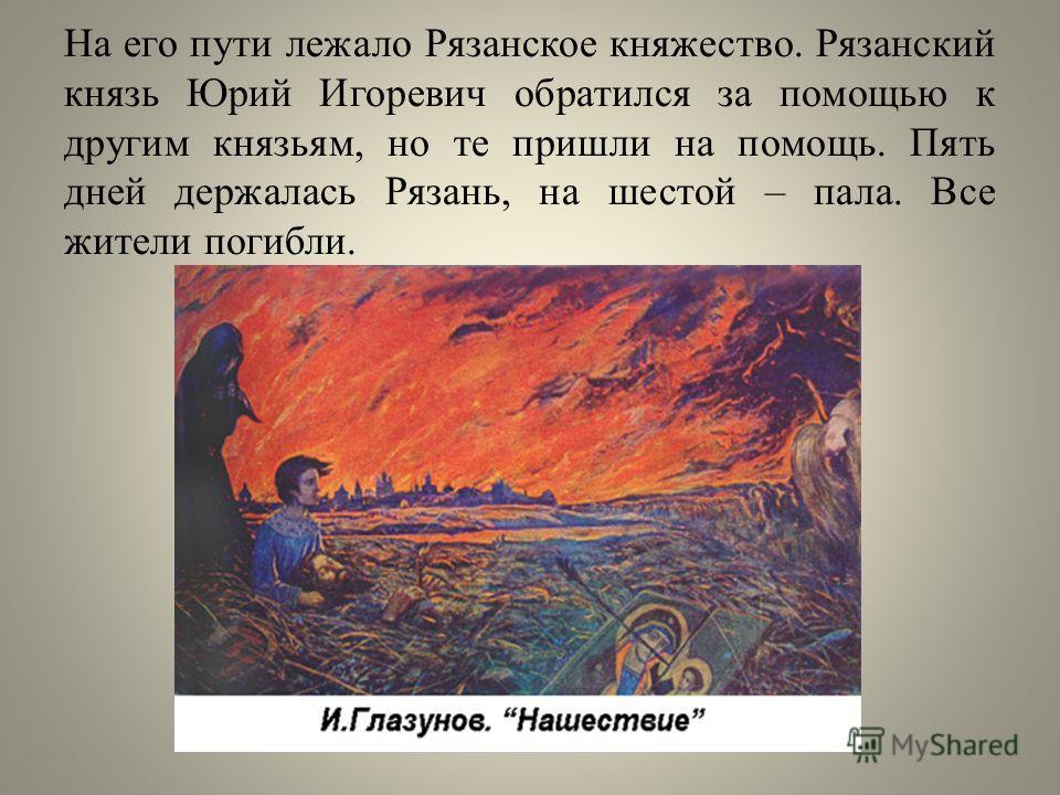 На его пути лежало Рязанское княжество. Рязанский князь Юрий Игоревич обратился за помощью к другим князьям, но те пришли на помощь. Пять дней держалась Рязань, на шестой – пала. Все жители погибли.